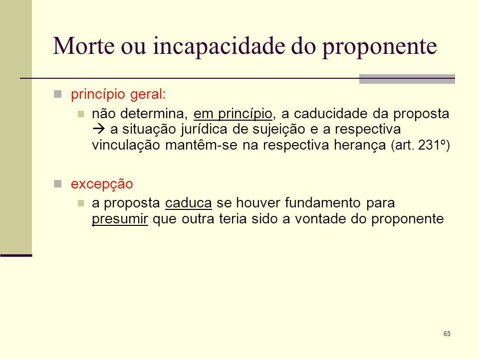 66 Morte ou incapacidade do destinatário princípio geral: determina a caducidade da proposta tal caducidade só ocorre nos casos em que a morte ou incapacidade se verifique antes de a aceitação chegar ao poder ou ao conhecimento do proponente