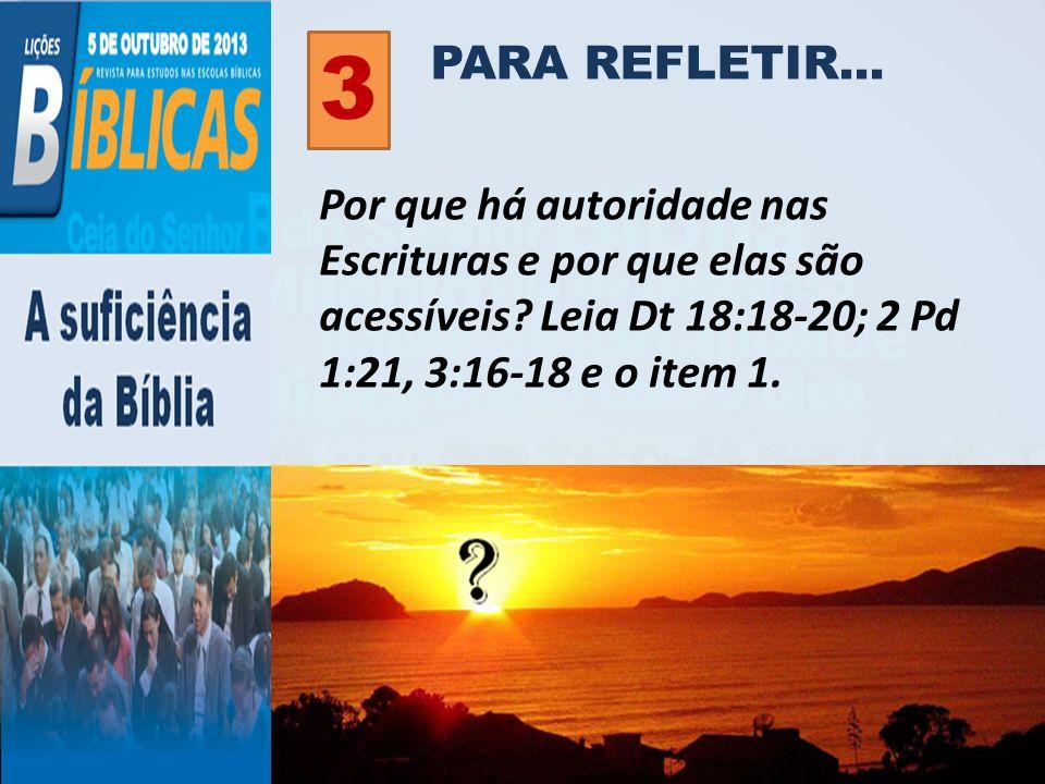 PARA REFLETIR... 3 Por que há autoridade nas Escrituras e por que elas são acessíveis? Leia Dt 18:18-20; 2 Pd 1:21, 3:16-18 e o item 1.