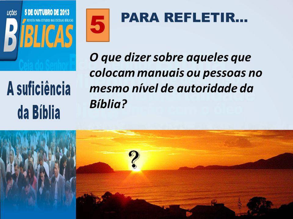 PARA REFLETIR... 5 O que dizer sobre aqueles que colocam manuais ou pessoas no mesmo nível de autoridade da Bíblia?