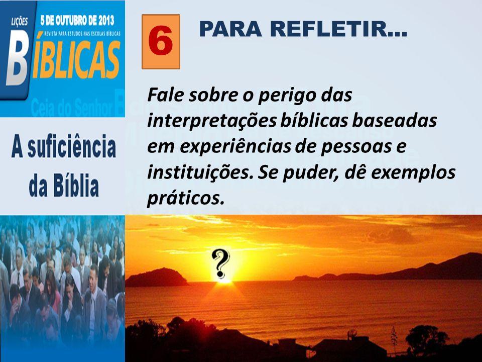 PARA REFLETIR... 6 Fale sobre o perigo das interpretações bíblicas baseadas em experiências de pessoas e instituições. Se puder, dê exemplos práticos.