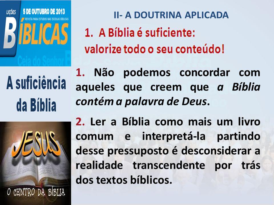 II- A DOUTRINA APLICADA 1. Não podemos concordar com aqueles que creem que a Bíblia contém a palavra de Deus. 2. Ler a Bíblia como mais um livro comum