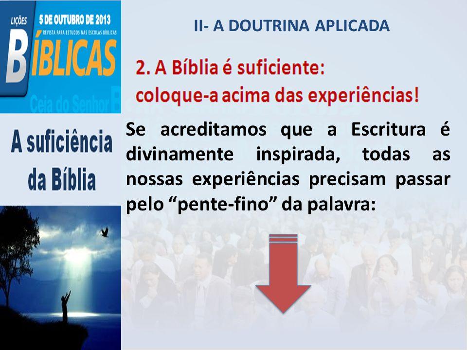 II- A DOUTRINA APLICADA Se acreditamos que a Escritura é divinamente inspirada, todas as nossas experiências precisam passar pelo pente-fino da palavr