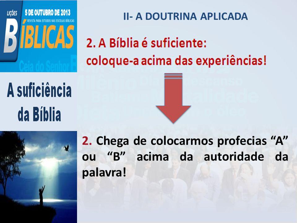 II- A DOUTRINA APLICADA 2. Chega de colocarmos profecias A ou B acima da autoridade da palavra!