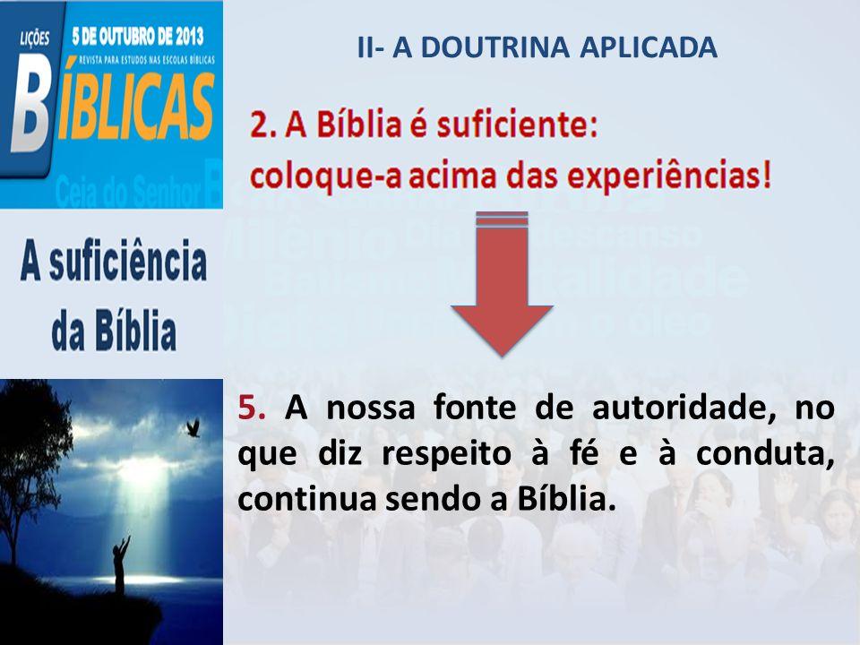 II- A DOUTRINA APLICADA 5. A nossa fonte de autoridade, no que diz respeito à fé e à conduta, continua sendo a Bíblia.
