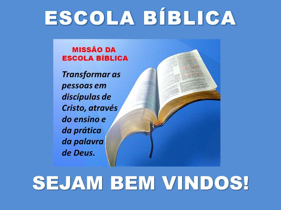 SEJAM BEM VINDOS! Transformar as pessoas em discípulas de Cristo, através do ensino e da prática da palavra de Deus. MISSÃO DA ESCOLA BÍBLICA