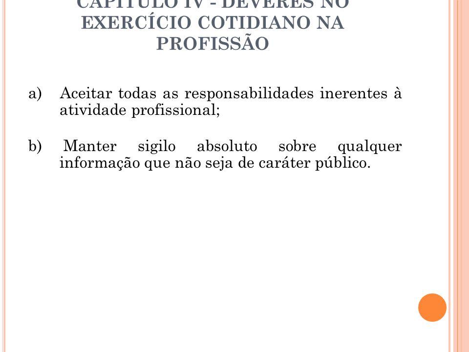 CAPÍTULO IV - DEVERES NO EXERCÍCIO COTIDIANO NA PROFISSÃO a) Aceitar todas as responsabilidades inerentes à atividade profissional; b) Manter sigilo a