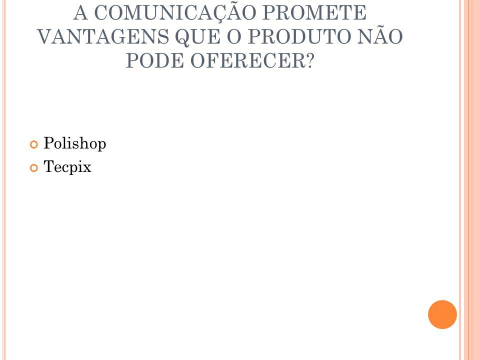 A COMUNICAÇÃO PROMETE VANTAGENS QUE O PRODUTO NÃO PODE OFERECER? Polishop Tecpix
