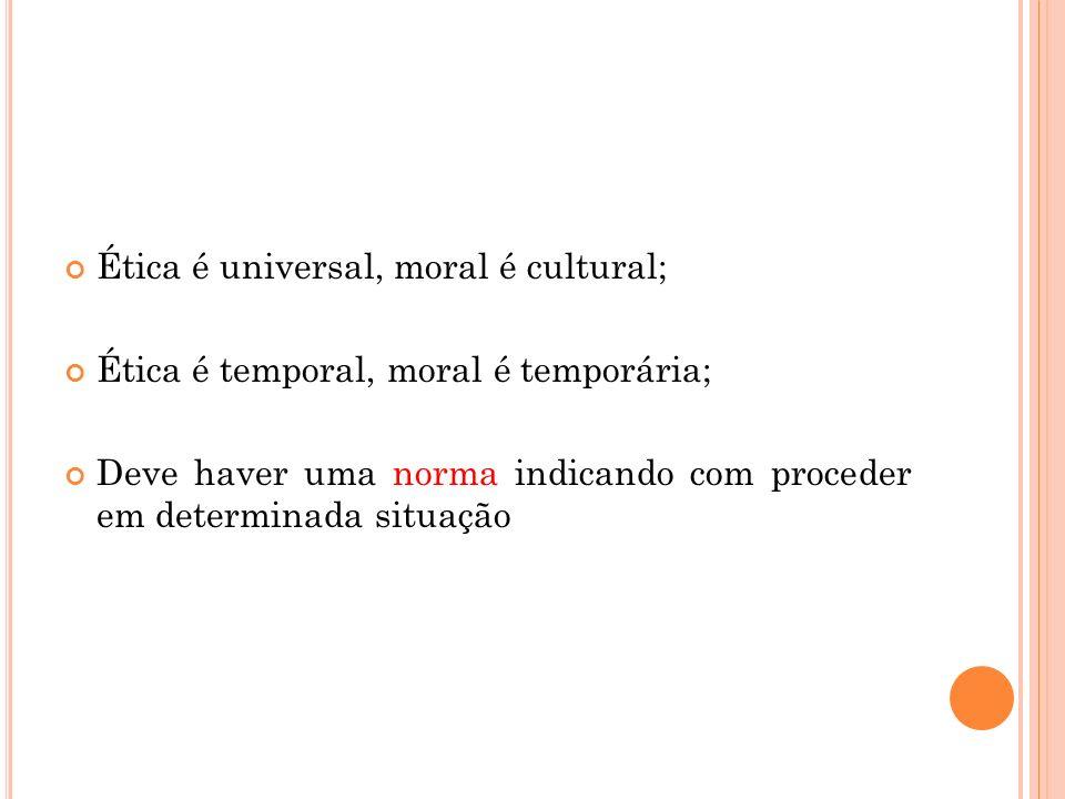 Ética é universal, moral é cultural; Ética é temporal, moral é temporária; Deve haver uma norma indicando com proceder em determinada situação
