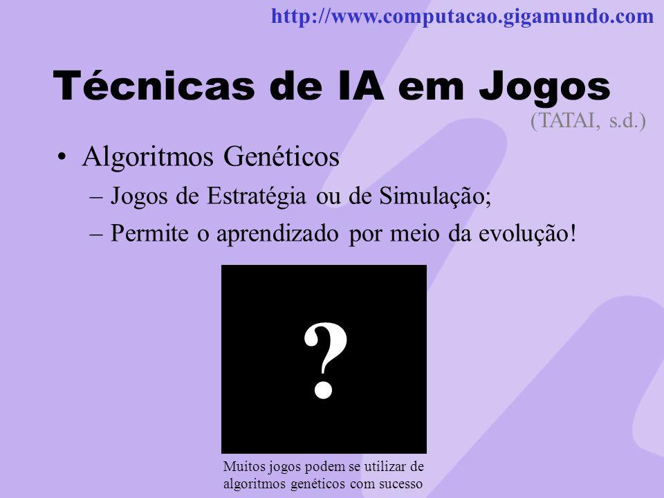 http://www.computacao.gigamundo.com Técnicas de IA em Jogos Algoritmos Genéticos –Jogos de Estratégia ou de Simulação; –Permite o aprendizado por meio