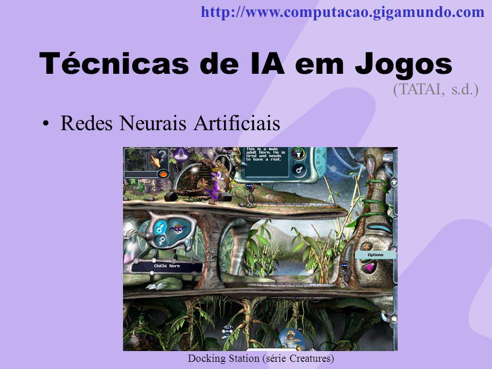 http://www.computacao.gigamundo.com Técnicas de IA em Jogos Redes Neurais Artificiais (TATAI, s.d.) Docking Station (série Creatures)