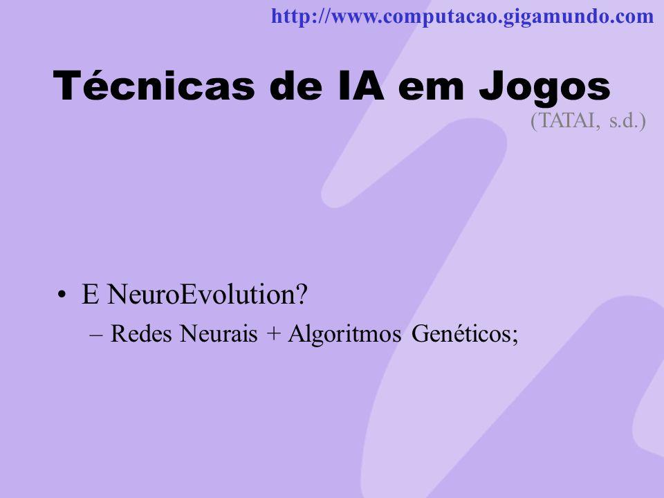 http://www.computacao.gigamundo.com Técnicas de IA em Jogos E NeuroEvolution? –Redes Neurais + Algoritmos Genéticos; (TATAI, s.d.)