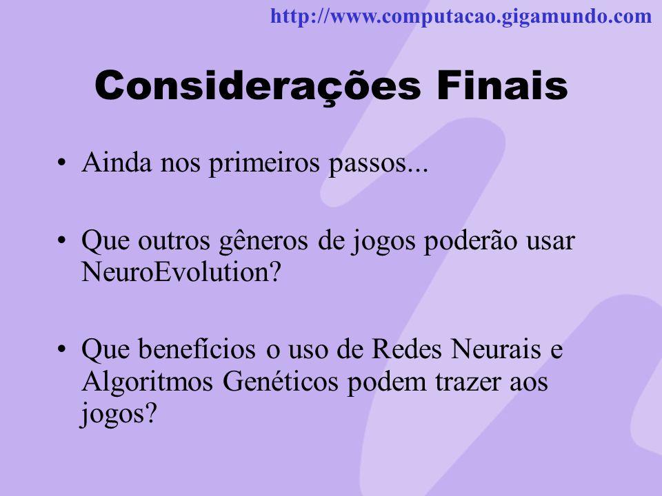 http://www.computacao.gigamundo.com Considerações Finais Ainda nos primeiros passos... Que outros gêneros de jogos poderão usar NeuroEvolution? Que be