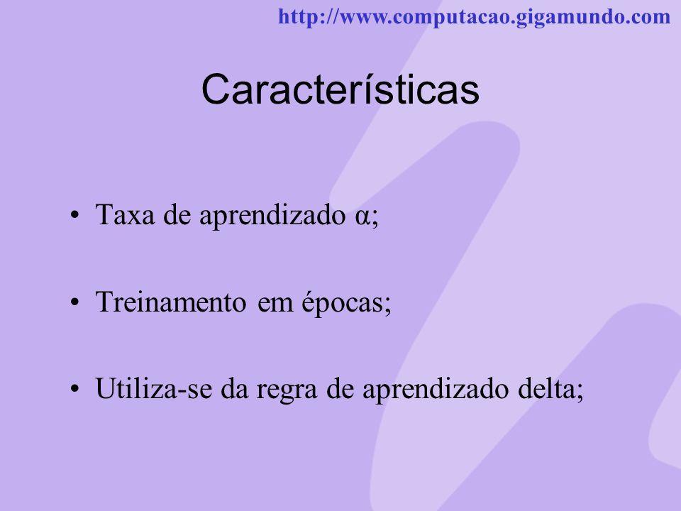 http://www.computacao.gigamundo.com Características Taxa de aprendizado α; Treinamento em épocas; Utiliza-se da regra de aprendizado delta;