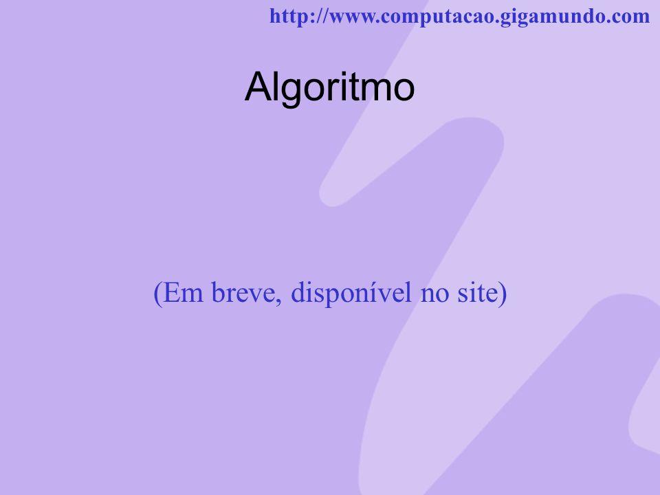 http://www.computacao.gigamundo.com Algoritmo (Em breve, disponível no site)