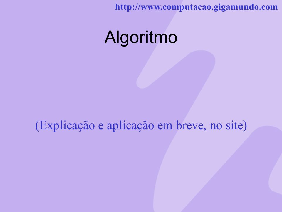 http://www.computacao.gigamundo.com Algoritmo (Explicação e aplicação em breve, no site)