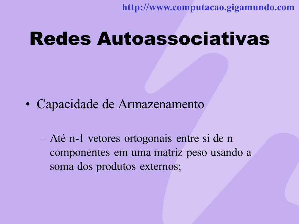 http://www.computacao.gigamundo.com Redes Autoassociativas Capacidade de Armazenamento –Até n-1 vetores ortogonais entre si de n componentes em uma ma