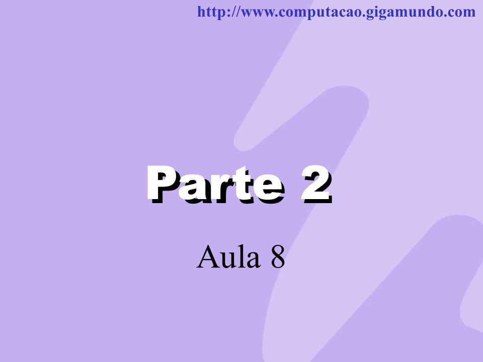 http://www.computacao.gigamundo.com Parte 2 Aula 8