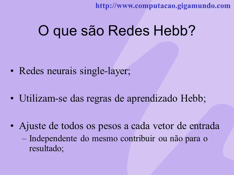 http://www.computacao.gigamundo.com O que são Redes Hebb? Redes neurais single-layer; Utilizam-se das regras de aprendizado Hebb; Ajuste de todos os p