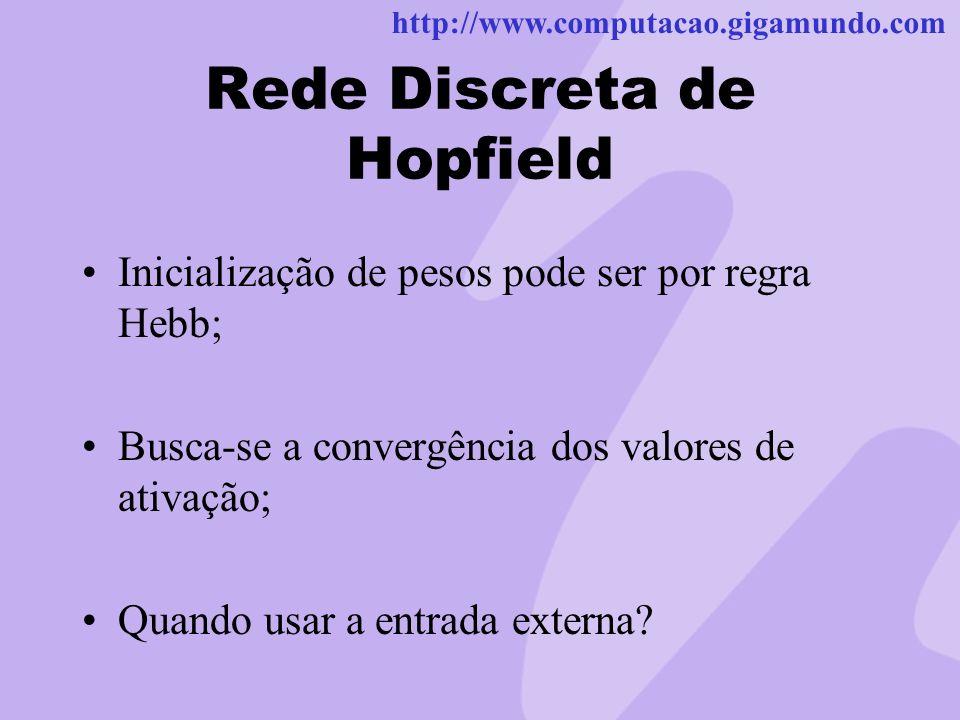 http://www.computacao.gigamundo.com Rede Discreta de Hopfield Inicialização de pesos pode ser por regra Hebb; Busca-se a convergência dos valores de a