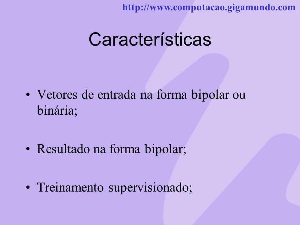 http://www.computacao.gigamundo.com Características Vetores de entrada na forma bipolar ou binária; Resultado na forma bipolar; Treinamento supervisio