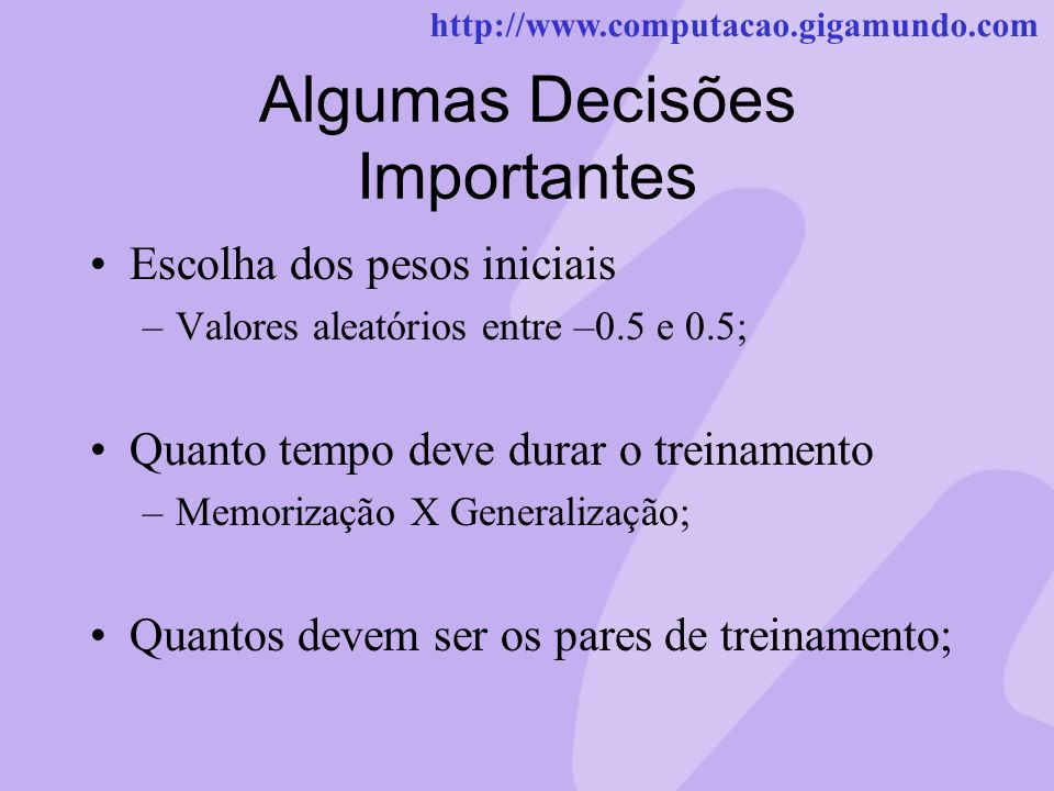 http://www.computacao.gigamundo.com Algumas Decisões Importantes Escolha dos pesos iniciais –Valores aleatórios entre –0.5 e 0.5; Quanto tempo deve du