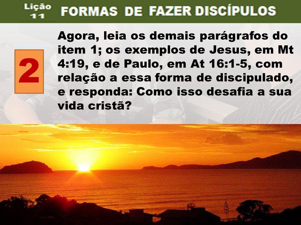 Agora, leia os demais parágrafos do item 1; os exemplos de Jesus, em Mt 4:19, e de Paulo, em At 16:1-5, com relação a essa forma de discipulado, e res
