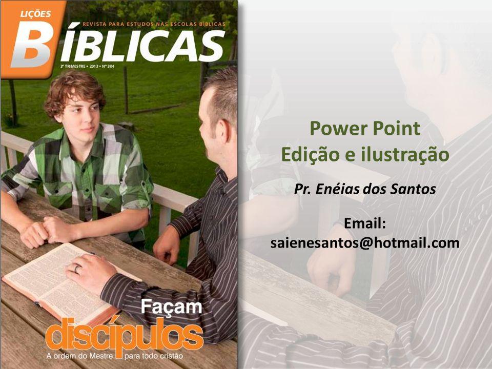 Power Point Edição e ilustração Pr. Enéias dos Santos Email: saienesantos@hotmail.com