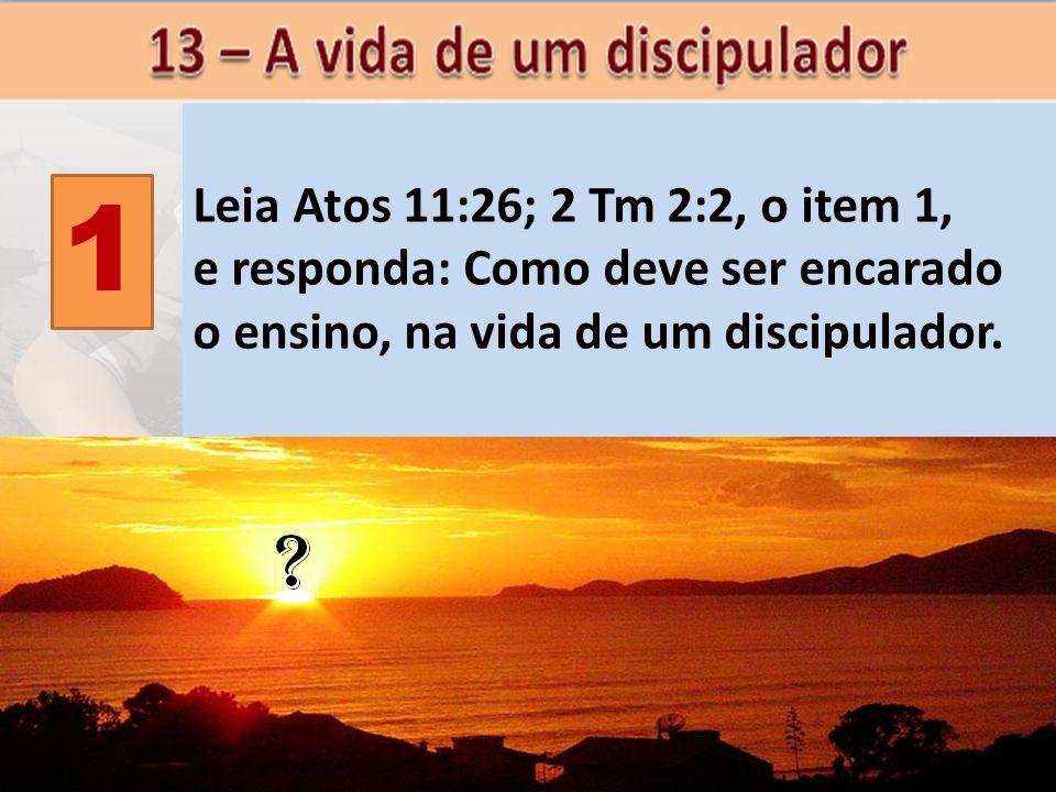 1 Leia Atos 11:26; 2 Tm 2:2, o item 1, e responda: Como deve ser encarado o ensino, na vida de um discipulador.