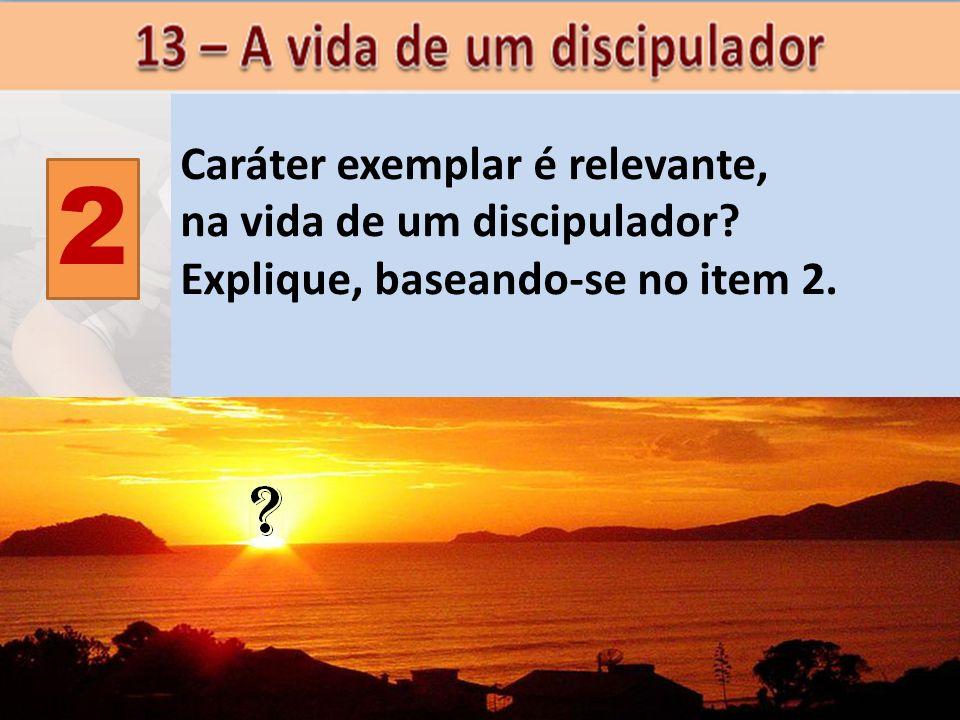 2 Caráter exemplar é relevante, na vida de um discipulador? Explique, baseando-se no item 2.