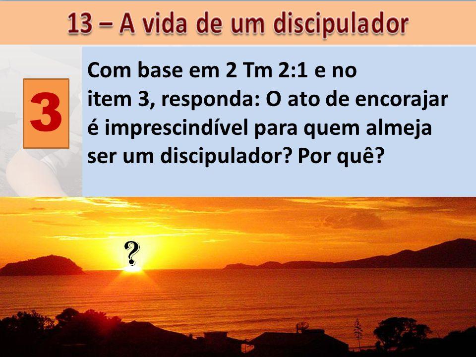 3 Com base em 2 Tm 2:1 e no item 3, responda: O ato de encorajar é imprescindível para quem almeja ser um discipulador? Por quê?