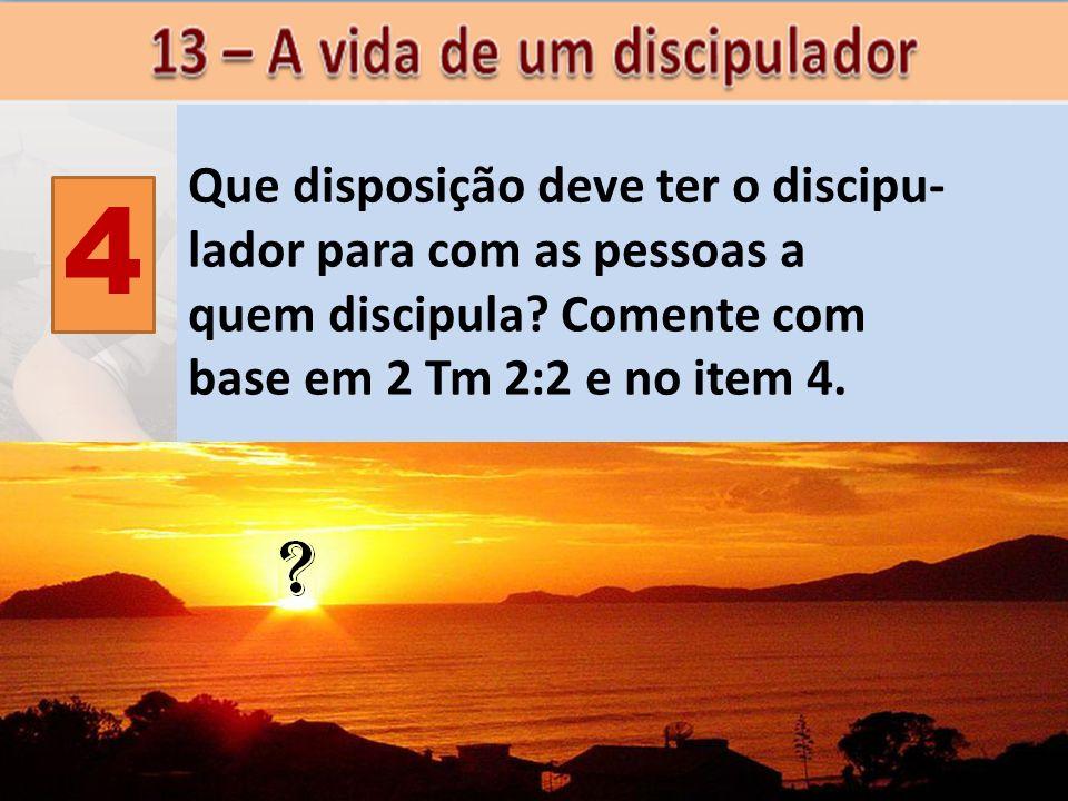 4 Que disposição deve ter o discipu- lador para com as pessoas a quem discipula? Comente com base em 2 Tm 2:2 e no item 4.