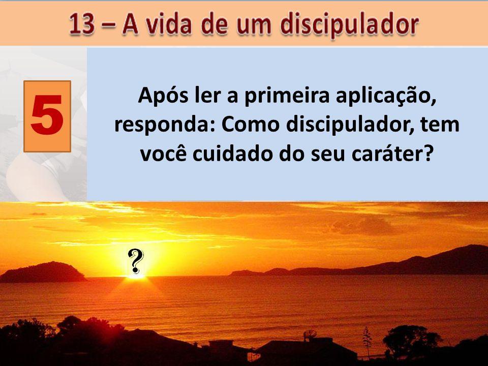 5 Após ler a primeira aplicação, responda: Como discipulador, tem você cuidado do seu caráter?