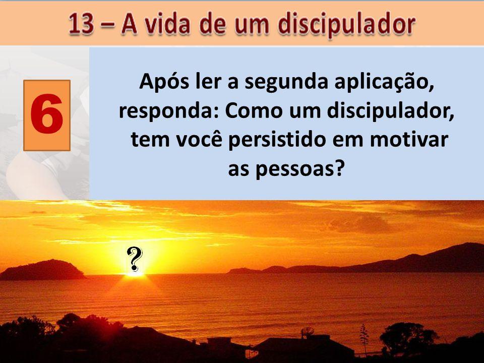 6 Após ler a segunda aplicação, responda: Como um discipulador, tem você persistido em motivar as pessoas?