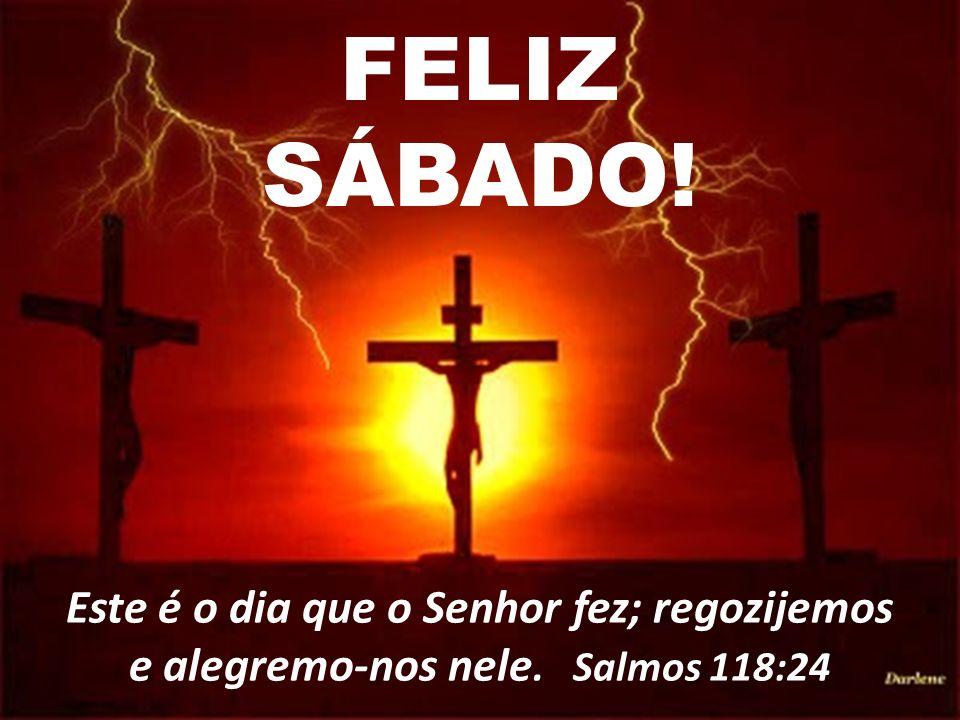 FELIZ SÁBADO! Este é o dia que o Senhor fez; regozijemos e alegremo-nos nele. Salmos 118:24