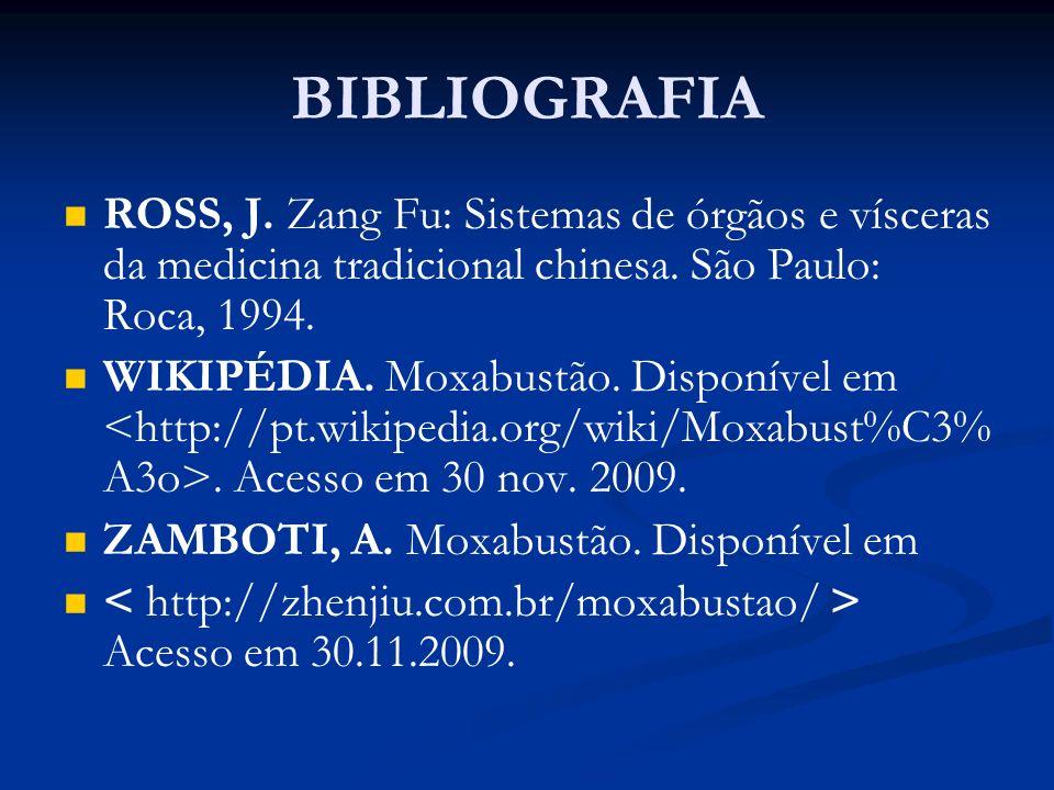 BIBLIOGRAFIA ROSS, J. Zang Fu: Sistemas de órgãos e vísceras da medicina tradicional chinesa. São Paulo: Roca, 1994. WIKIPÉDIA. Moxabustão. Disponível