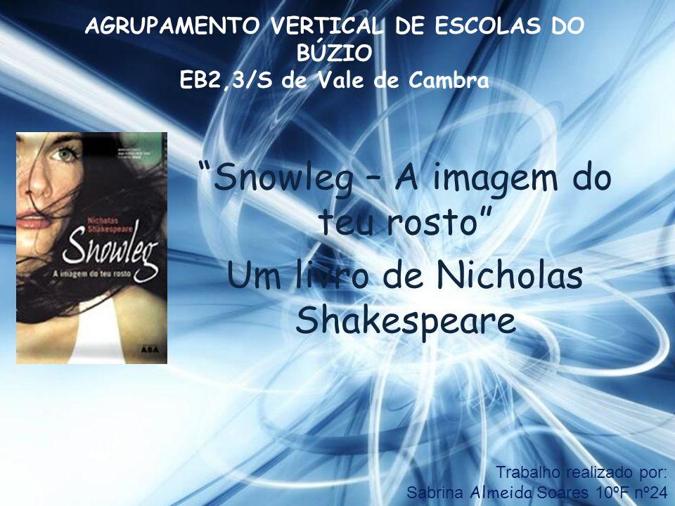 Snowleg – A imagem do teu rosto Um livro de Nicholas Shakespeare AGRUPAMENTO VERTICAL DE ESCOLAS DO BÚZIO EB2,3/S de Vale de Cambra Trabalho realizado