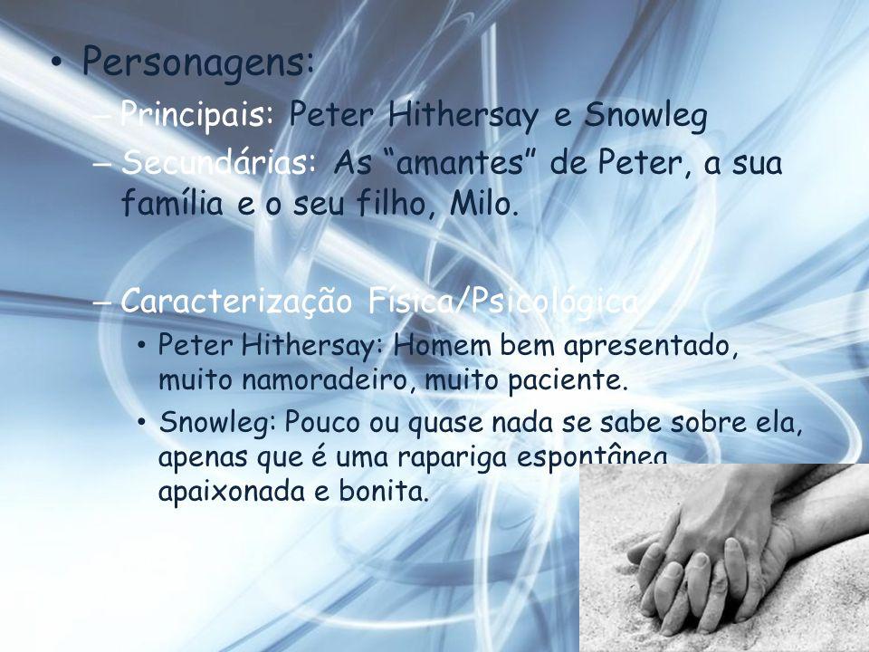 Personagens: – Principais: Peter Hithersay e Snowleg – Secundárias: As amantes de Peter, a sua família e o seu filho, Milo. – Caracterização Física/Ps