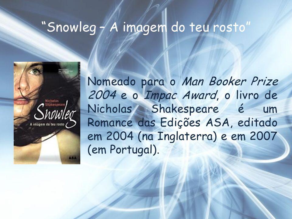 Snowleg – A imagem do teu rosto Nomeado para o Man Booker Prize 2004 e o Impac Award, o livro de Nicholas Shakespeare é um Romance das Edições ASA, ed