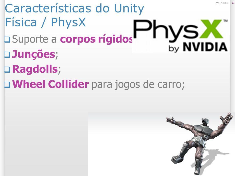 Características do Unity Física / PhysX Suporte a corpos rígidos; Junções; Ragdolls; Wheel Collider para jogos de carro; 11 2/11/2013