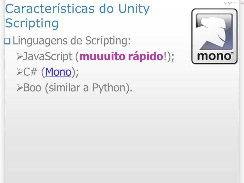 Características do Unity Scripting Linguagens de Scripting: JavaScript (muuuito rápido!); C# (Mono);Mono Boo (similar a Python). 12 2/11/2013