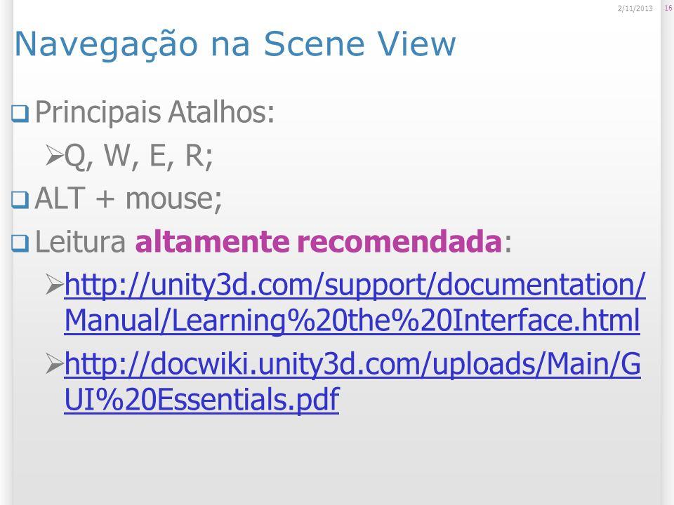 Navegação na Scene View Principais Atalhos: Q, W, E, R; ALT + mouse; Leitura altamente recomendada: http://unity3d.com/support/documentation/ Manual/L