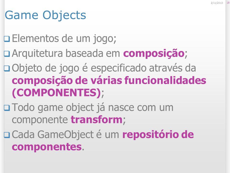 Game Objects Elementos de um jogo; Arquitetura baseada em composição; Objeto de jogo é especificado através da composição de várias funcionalidades (C