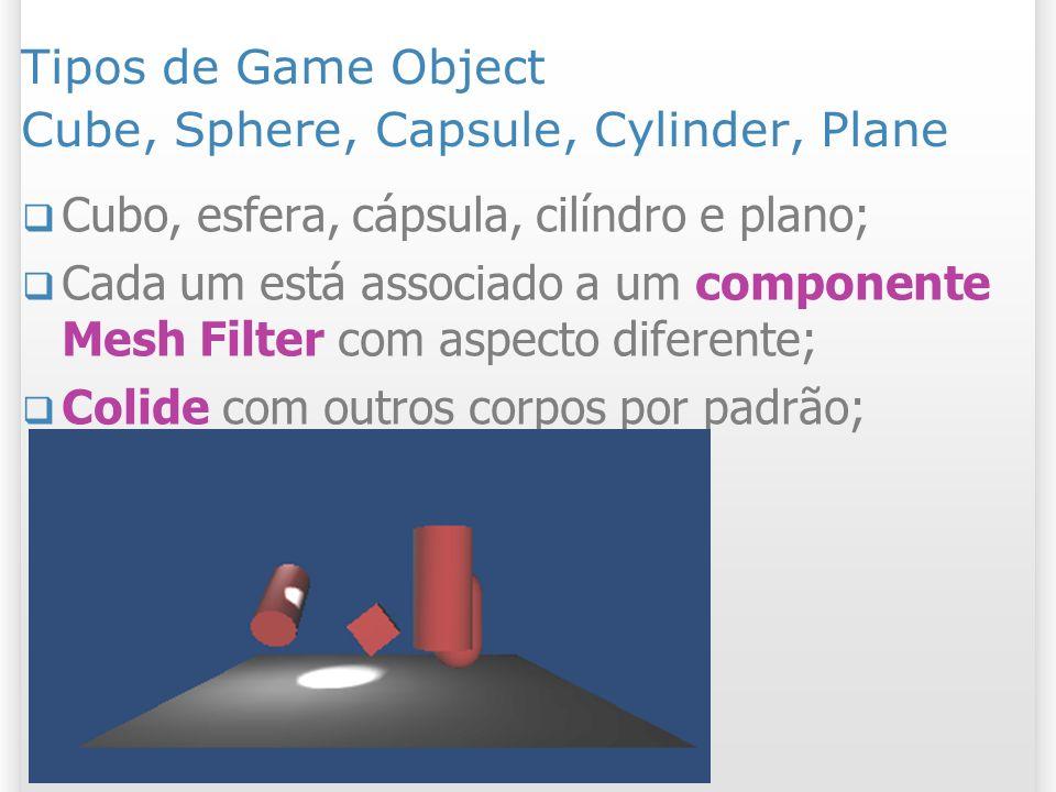 Tipos de Game Object Cube, Sphere, Capsule, Cylinder, Plane Cubo, esfera, cápsula, cilíndro e plano; Cada um está associado a um componente Mesh Filte