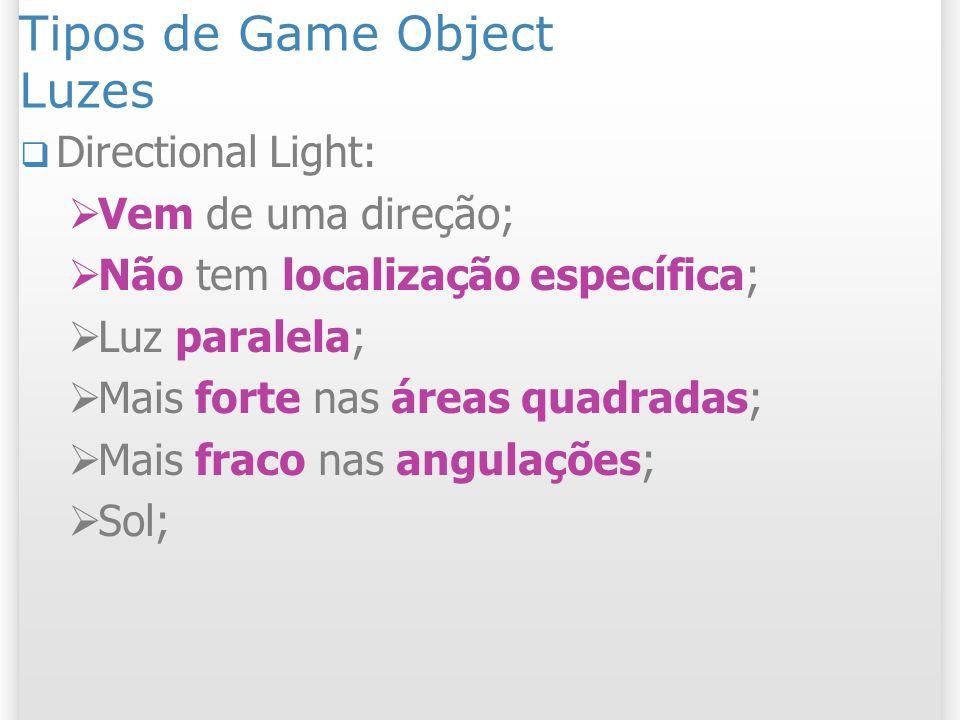Tipos de Game Object Luzes Directional Light: Vem de uma direção; Não tem localização específica; Luz paralela; Mais forte nas áreas quadradas; Mais f