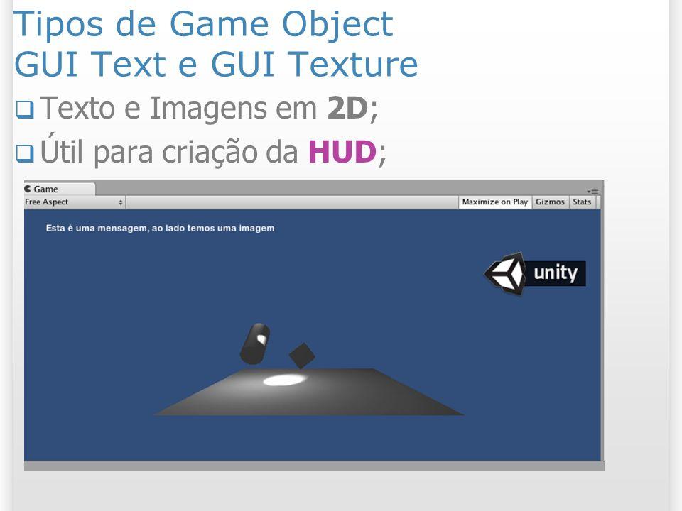 Tipos de Game Object GUI Text e GUI Texture Texto e Imagens em 2D; Útil para criação da HUD;