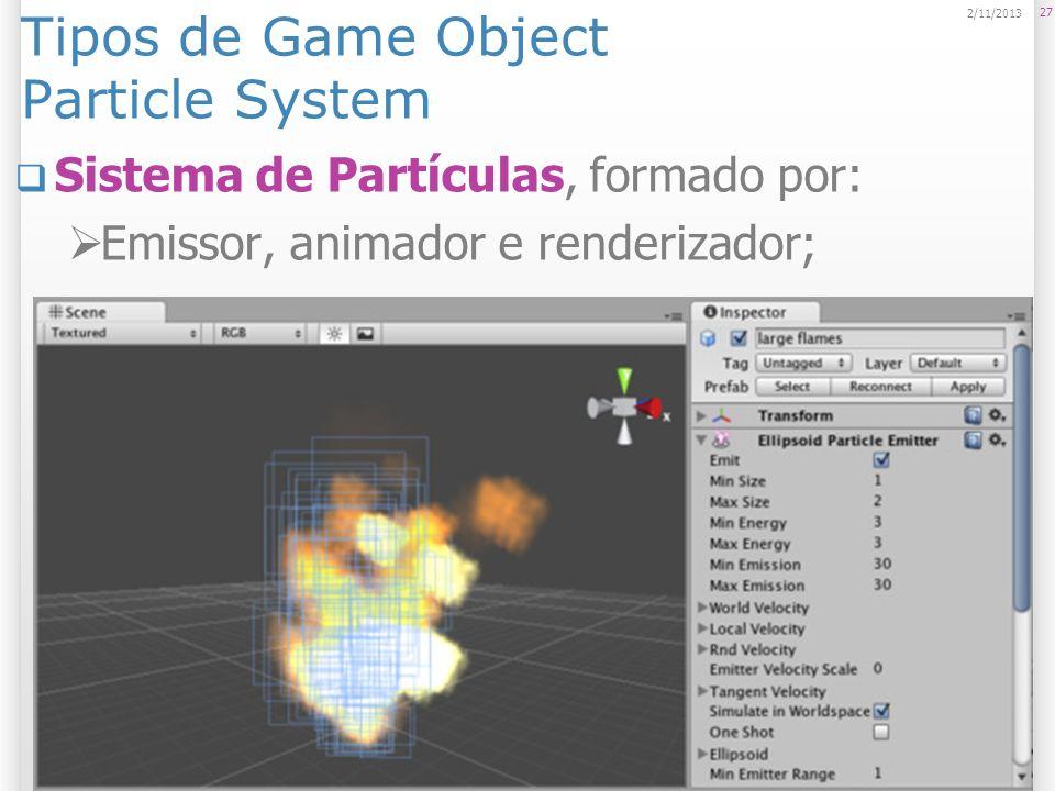 Tipos de Game Object Particle System Sistema de Partículas, formado por: Emissor, animador e renderizador; 27 2/11/2013