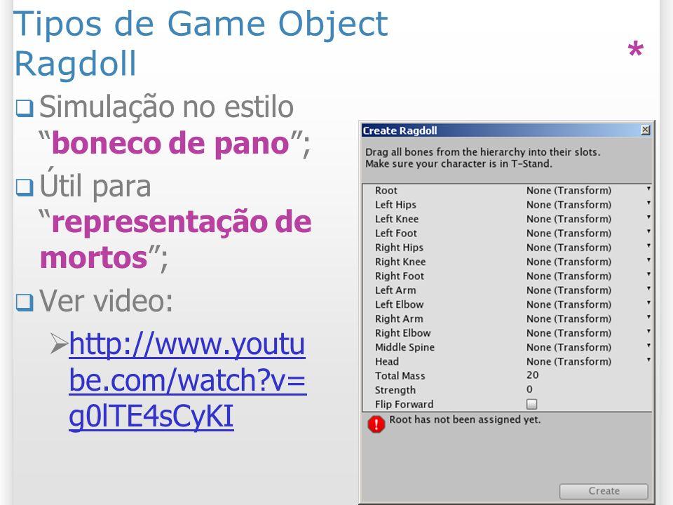 Tipos de Game Object Ragdoll Simulação no estiloboneco de pano; Útil pararepresentação de mortos; Ver video: http://www.youtu be.com/watch?v= g0lTE4sC