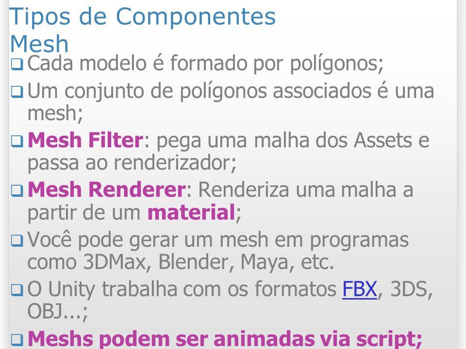 Tipos de Componentes Mesh Cada modelo é formado por polígonos; Um conjunto de polígonos associados é uma mesh; Mesh Filter: pega uma malha dos Assets
