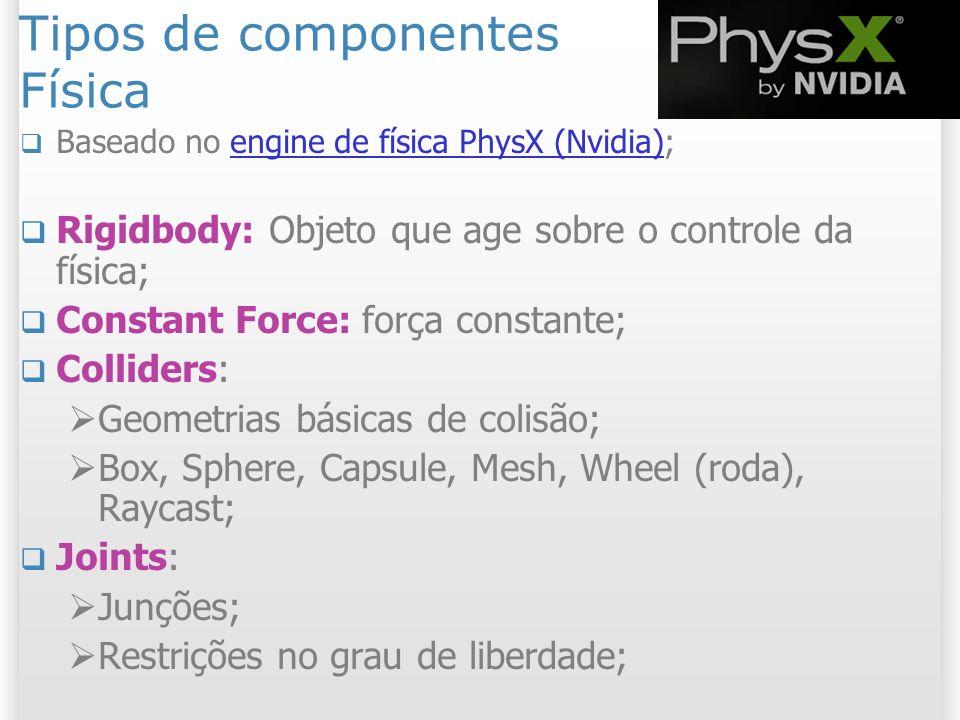 Tipos de componentes Física Baseado no engine de física PhysX (Nvidia);engine de física PhysX (Nvidia) Rigidbody: Objeto que age sobre o controle da f