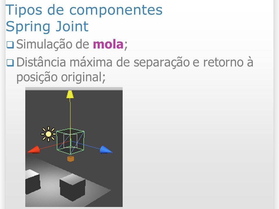 Tipos de componentes Spring Joint Simulação de mola; Distância máxima de separação e retorno à posição original;